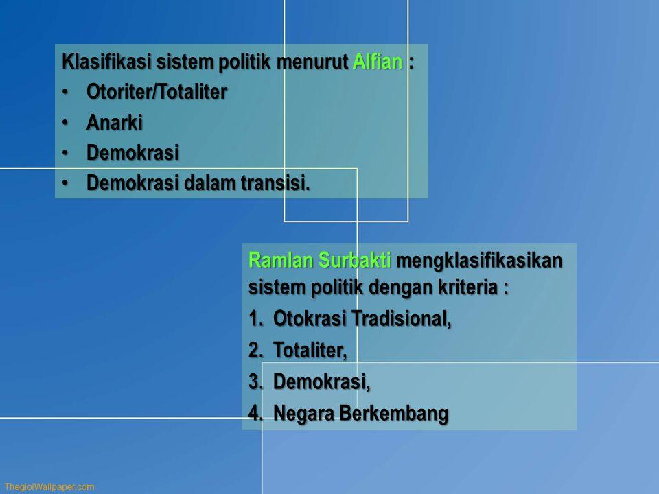 Klasifikasi sistem politik menurut Alfian : • Otoriter/Totaliter • Anarki • Demokrasi • Demokrasi dalam transisi. Ramlan Surbakti mengklasifikasikan s