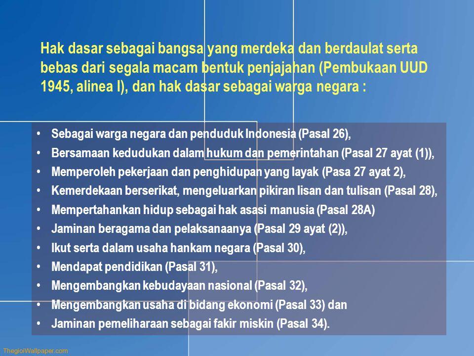 Hak dasar sebagai bangsa yang merdeka dan berdaulat serta bebas dari segala macam bentuk penjajahan (Pembukaan UUD 1945, alinea I), dan hak dasar sebagai warga negara : • Sebagai warga negara dan penduduk Indonesia (Pasal 26), • Bersamaan kedudukan dalam hukum dan pemerintahan (Pasal 27 ayat (1)), • Memperoleh pekerjaan dan penghidupan yang layak (Pasa 27 ayat 2), • Kemerdekaan berserikat, mengeluarkan pikiran lisan dan tulisan (Pasal 28), • Mempertahankan hidup sebagai hak asasi manusia (Pasal 28A) • Jaminan beragama dan pelaksanaanya (Pasal 29 ayat (2)), • Ikut serta dalam usaha hankam negara (Pasal 30), • Mendapat pendidikan (Pasal 31), • Mengembangkan kebudayaan nasional (Pasal 32), • Mengembangkan usaha di bidang ekonomi (Pasal 33) dan • Jaminan pemeliharaan sebagai fakir miskin (Pasal 34).
