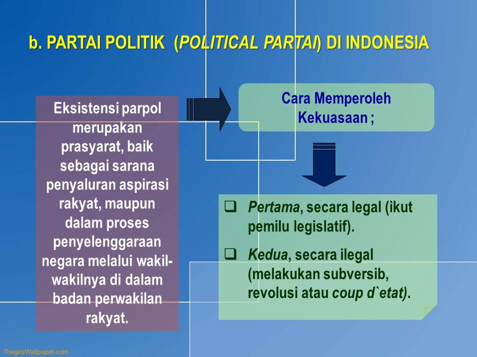 b.PARTAI POLITIK ( POLITICAL PARTAI ) DI INDONESIA Eksistensi parpol merupakan prasyarat, baik sebagai sarana penyaluran aspirasi rakyat, maupun dalam