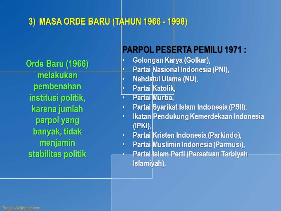 3)MASA ORDE BARU (TAHUN 1966 - 1998) Orde Baru (1966) melakukan pembenahan institusi politik, karena jumlah parpol yang banyak, tidak menjamin stabilitas politik PARPOL PESERTA PEMILU 1971 : • Golongan Karya (Golkar), • Partai Nasional Indonesia (PNI), • Nahdatul Ulama (NU), • Partai Katolik, • Partai Murba, • Partai Syarikat Islam Indonesia (PSII), • Ikatan Pendukung Kemerdekaan Indonesia (IPKI), • Partai Kristen Indonesia (Parkindo), • Partai Muslimin Indonesia (Parmusi), • Partai Islam Perti (Persatuan Tarbiyah Islamiyah).