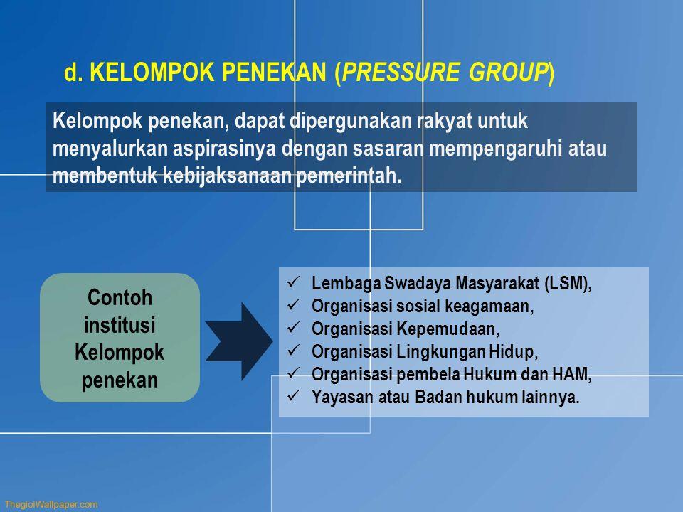 d.KELOMPOK PENEKAN ( PRESSURE GROUP ) Kelompok penekan, dapat dipergunakan rakyat untuk menyalurkan aspirasinya dengan sasaran mempengaruhi atau membe