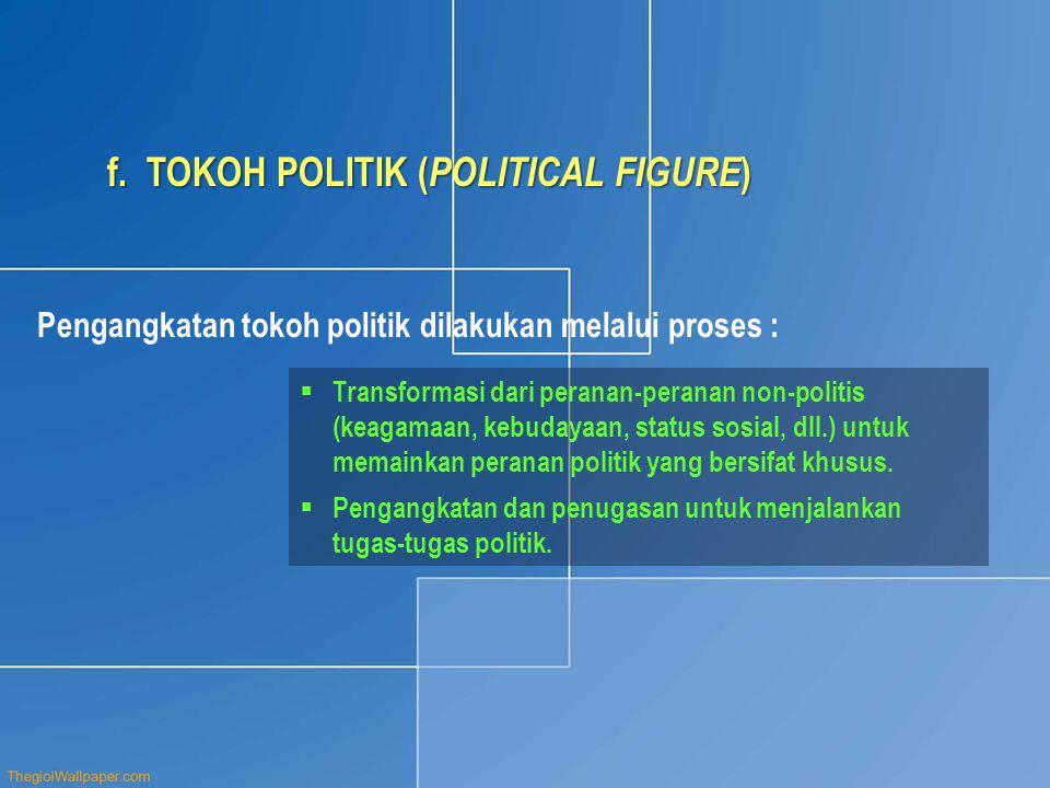 f.TOKOH POLITIK ( POLITICAL FIGURE ) Pengangkatan tokoh politik dilakukan melalui proses :  Transformasi dari peranan-peranan non-politis (keagamaan, kebudayaan, status sosial, dll.) untuk memainkan peranan politik yang bersifat khusus.