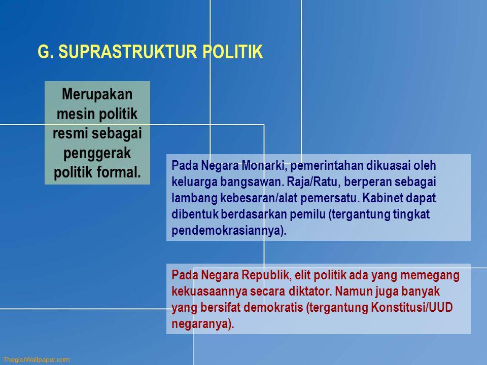 G. SUPRASTRUKTUR POLITIK Merupakan mesin politik resmi sebagai penggerak politik formal. Pada Negara Monarki, pemerintahan dikuasai oleh keluarga bang