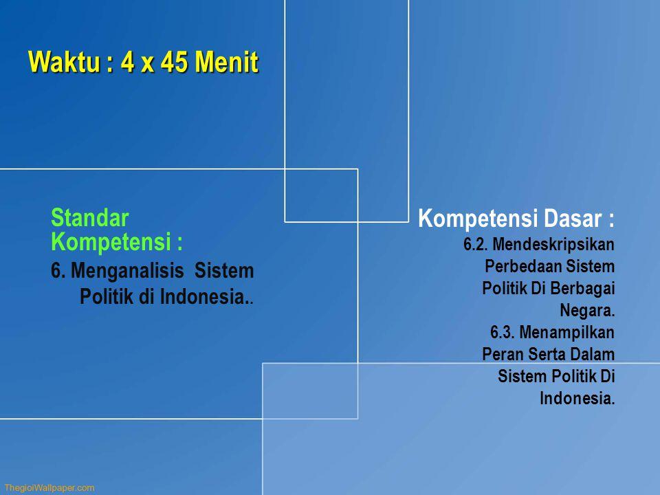 Waktu : 4 x 45 Menit Standar Kompetensi : 6. Menganalisis Sistem Politik di Indonesia.. Kompetensi Dasar : 6.2. Mendeskripsikan Perbedaan Sistem Polit