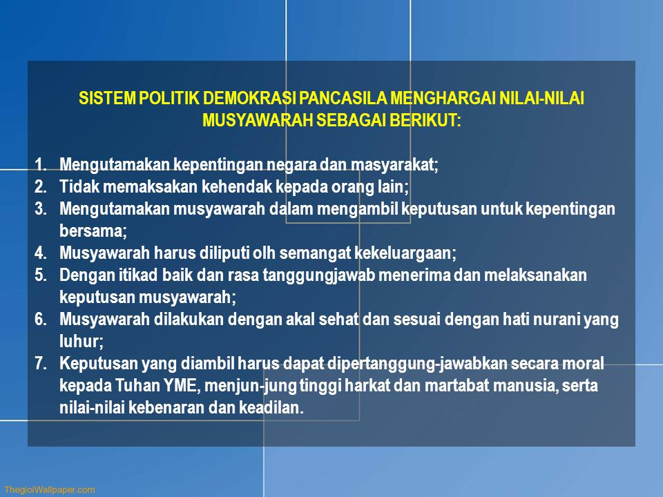 SISTEM POLITIK DEMOKRASI PANCASILA MENGHARGAI NILAI-NILAI MUSYAWARAH SEBAGAI BERIKUT: 1.Mengutamakan kepentingan negara dan masyarakat; 2.Tidak memaks
