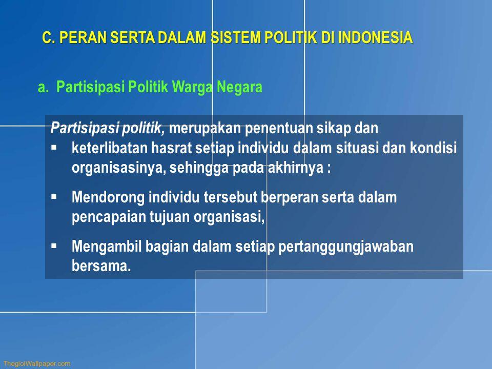 C. PERAN SERTA DALAM SISTEM POLITIK DI INDONESIA a.Partisipasi Politik Warga Negara Partisipasi politik, merupakan penentuan sikap dan  keterlibatan