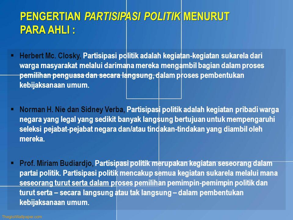 PENGERTIAN PARTISIPASI POLITIK MENURUT PARA AHLI :  Herbert Mc. Closky, Partisipasi politik adalah kegiatan-kegiatan sukarela dari warga masyarakat m