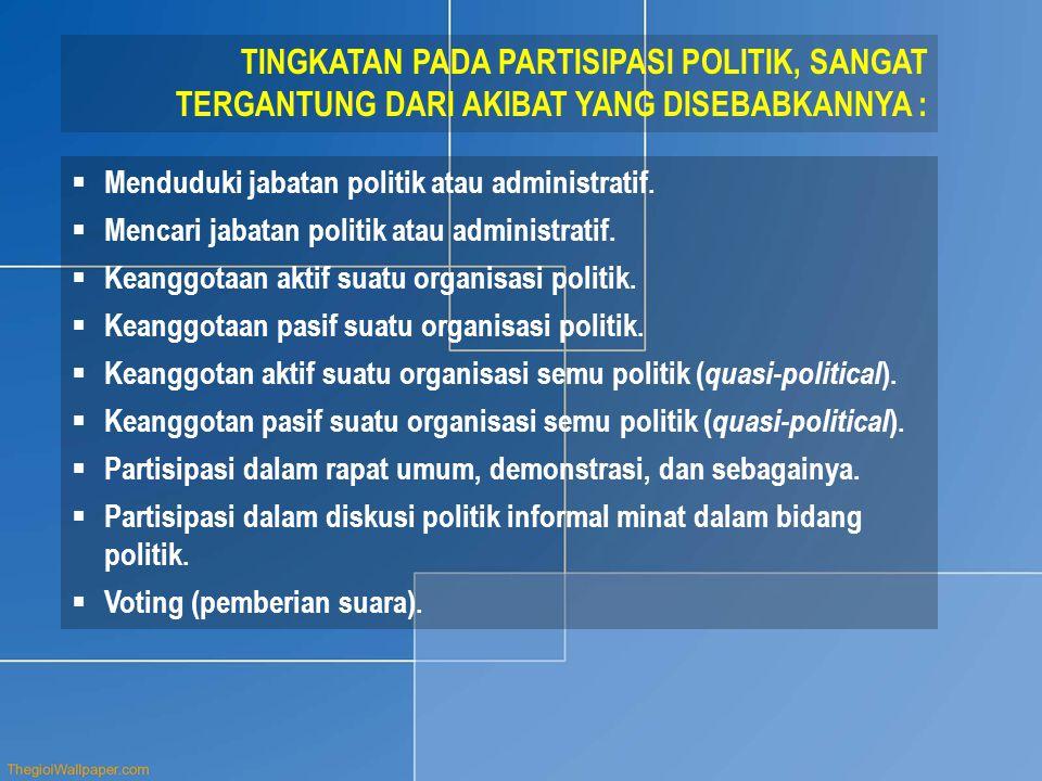 TINGKATAN PADA PARTISIPASI POLITIK, SANGAT TERGANTUNG DARI AKIBAT YANG DISEBABKANNYA :  Menduduki jabatan politik atau administratif.  Mencari jabat