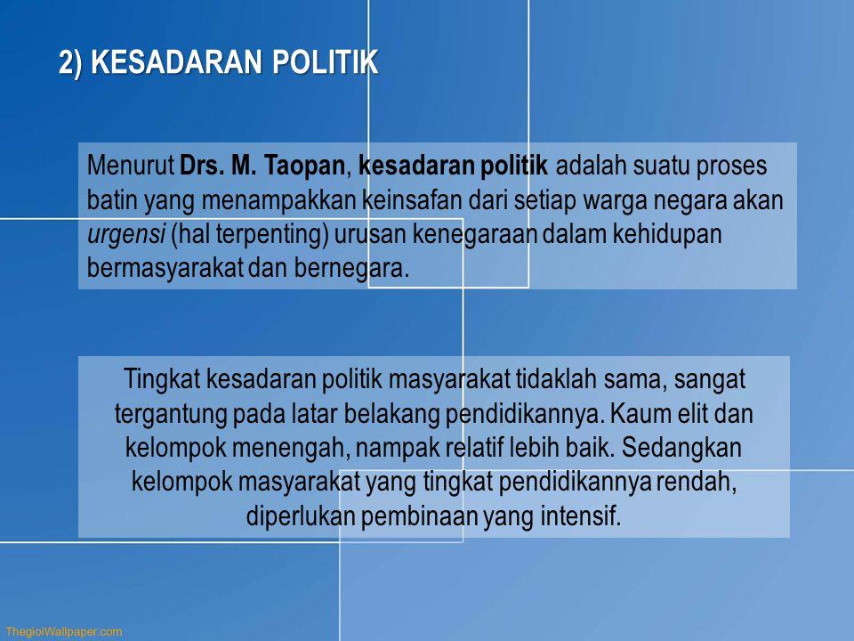 2) KESADARAN POLITIK Menurut Drs. M. Taopan, kesadaran politik adalah suatu proses batin yang menampakkan keinsafan dari setiap warga negara akan urge