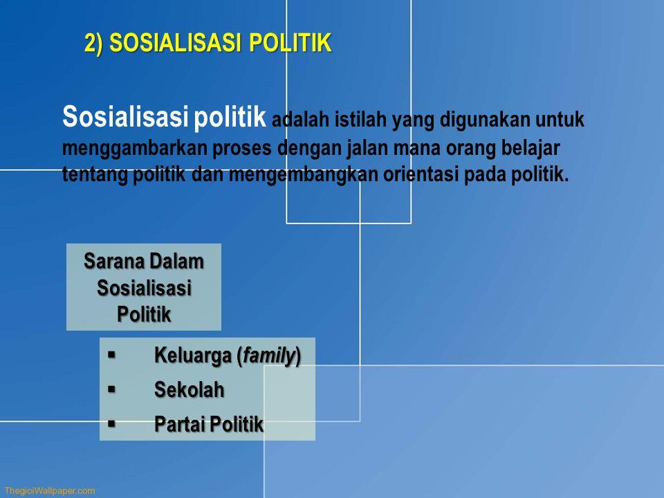 2) SOSIALISASI POLITIK Sosialisasi politik adalah istilah yang digunakan untuk menggambarkan proses dengan jalan mana orang belajar tentang politik dan mengembangkan orientasi pada politik.