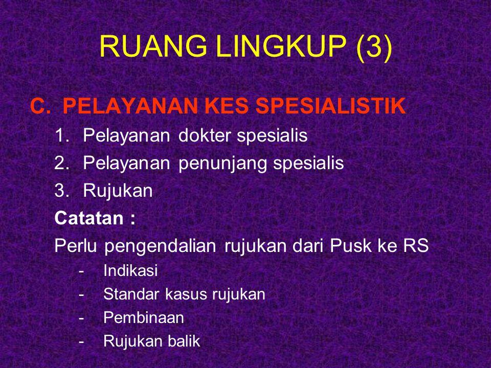 RUANG LINGKUP (3) C.PELAYANAN KES SPESIALISTIK 1.Pelayanan dokter spesialis 2.Pelayanan penunjang spesialis 3.Rujukan Catatan : Perlu pengendalian ruj