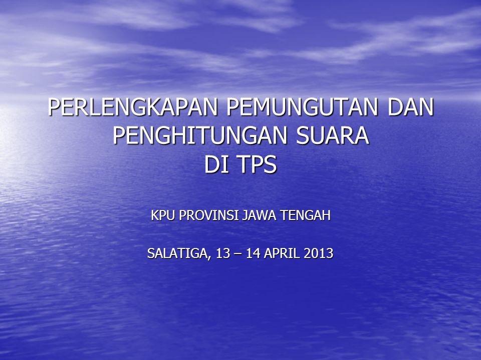 PERLENGKAPAN PEMUNGUTAN DAN PENGHITUNGAN SUARA DI TPS KPU PROVINSI JAWA TENGAH SALATIGA, 13 – 14 APRIL 2013