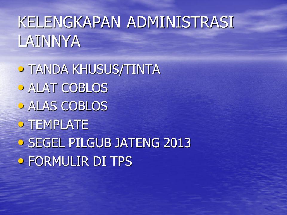 KELENGKAPAN ADMINISTRASI LAINNYA • TANDA KHUSUS/TINTA • ALAT COBLOS • ALAS COBLOS • TEMPLATE • SEGEL PILGUB JATENG 2013 • FORMULIR DI TPS