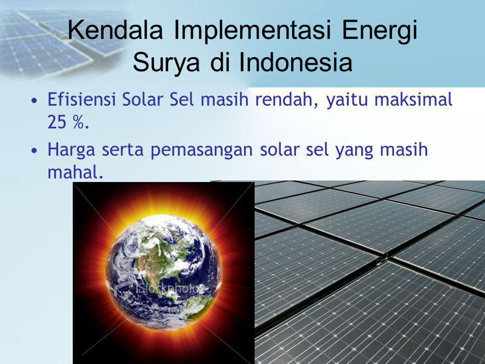 Kendala Implementasi Energi Surya di Indonesia •Efisiensi Solar Sel masih rendah, yaitu maksimal 25 %. •Harga serta pemasangan solar sel yang masih ma