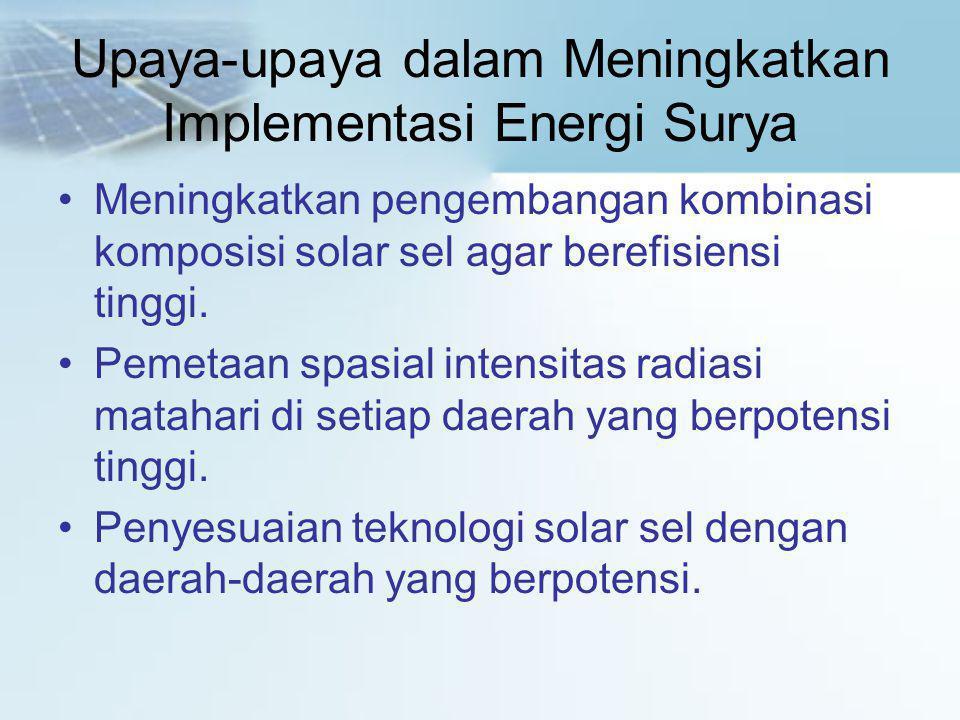 Upaya-upaya dalam Meningkatkan Implementasi Energi Surya •Meningkatkan pengembangan kombinasi komposisi solar sel agar berefisiensi tinggi. •Pemetaan