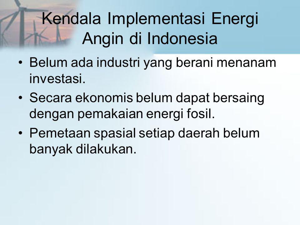 Kendala Implementasi Energi Angin di Indonesia •Belum ada industri yang berani menanam investasi. •Secara ekonomis belum dapat bersaing dengan pemakai