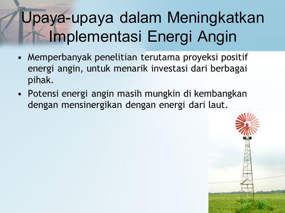 Upaya-upaya dalam Meningkatkan Implementasi Energi Angin •Memperbanyak penelitian terutama proyeksi positif energi angin, untuk menarik investasi dari