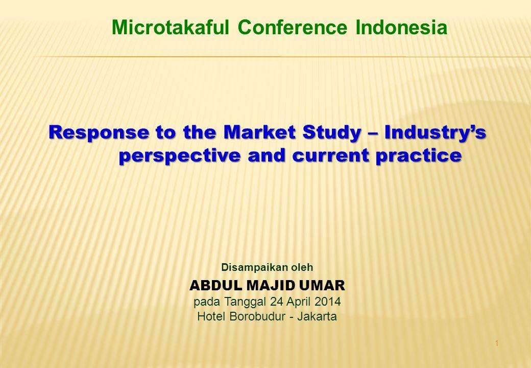 1 Disampaikan oleh ABDUL MAJID UMAR pada Tanggal 24 April 2014 Hotel Borobudur - Jakarta Microtakaful Conference Indonesia Response to the Market Stud
