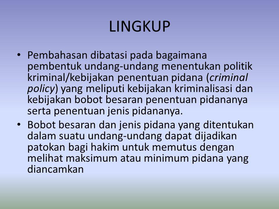LINGKUP • Pembahasan dibatasi pada bagaimana pembentuk undang-undang menentukan politik kriminal/kebijakan penentuan pidana (criminal policy) yang mel