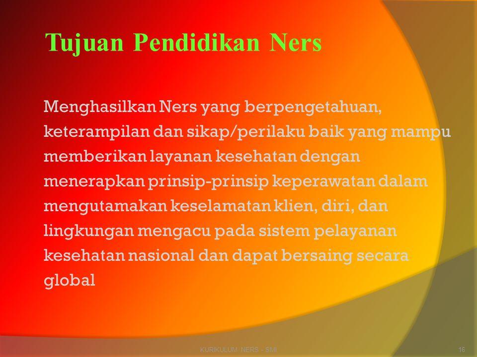 KURIKULUM NERS - SMI16 Tujuan Pendidikan Ners Menghasilkan Ners yang berpengetahuan, keterampilan dan sikap/perilaku baik yang mampu memberikan layana