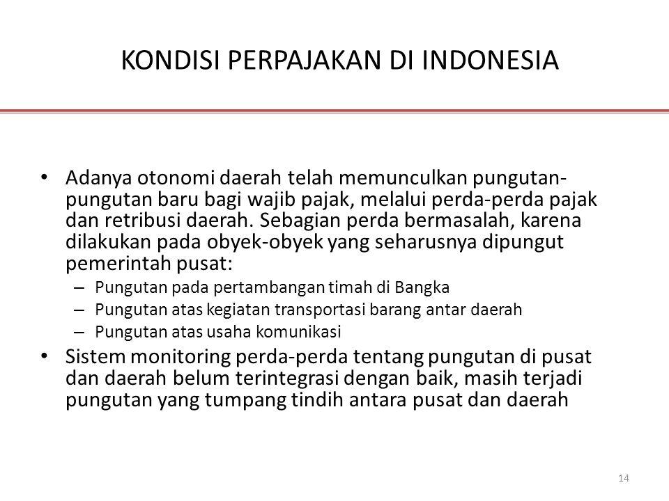 14 KONDISI PERPAJAKAN DI INDONESIA • Adanya otonomi daerah telah memunculkan pungutan- pungutan baru bagi wajib pajak, melalui perda-perda pajak dan r