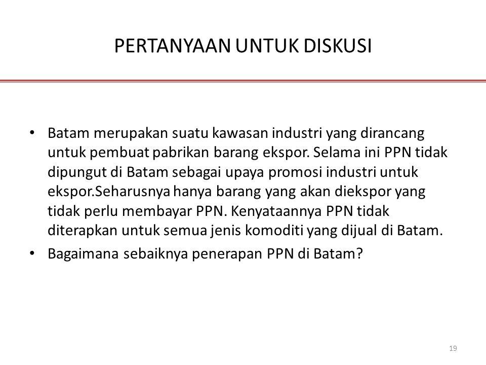 19 PERTANYAAN UNTUK DISKUSI • Batam merupakan suatu kawasan industri yang dirancang untuk pembuat pabrikan barang ekspor. Selama ini PPN tidak dipungu