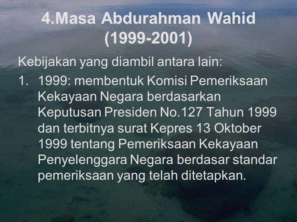 4.Masa Abdurahman Wahid (1999-2001) Kebijakan yang diambil antara lain: 1.1999: membentuk Komisi Pemeriksaan Kekayaan Negara berdasarkan Keputusan Pre