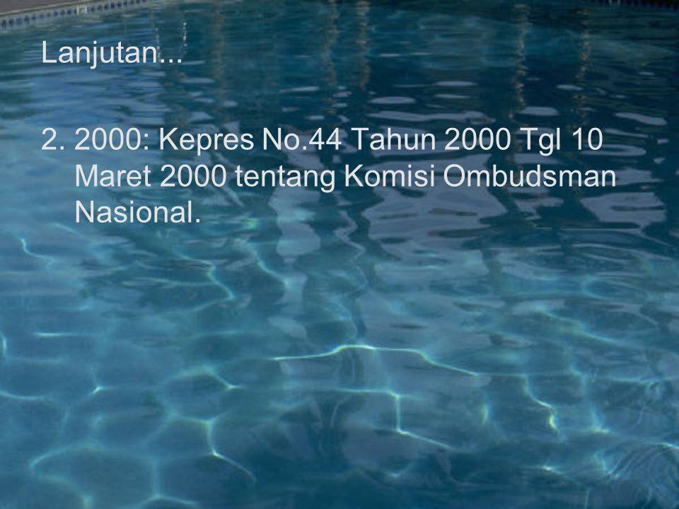 Lanjutan... 2. 2000: Kepres No.44 Tahun 2000 Tgl 10 Maret 2000 tentang Komisi Ombudsman Nasional.
