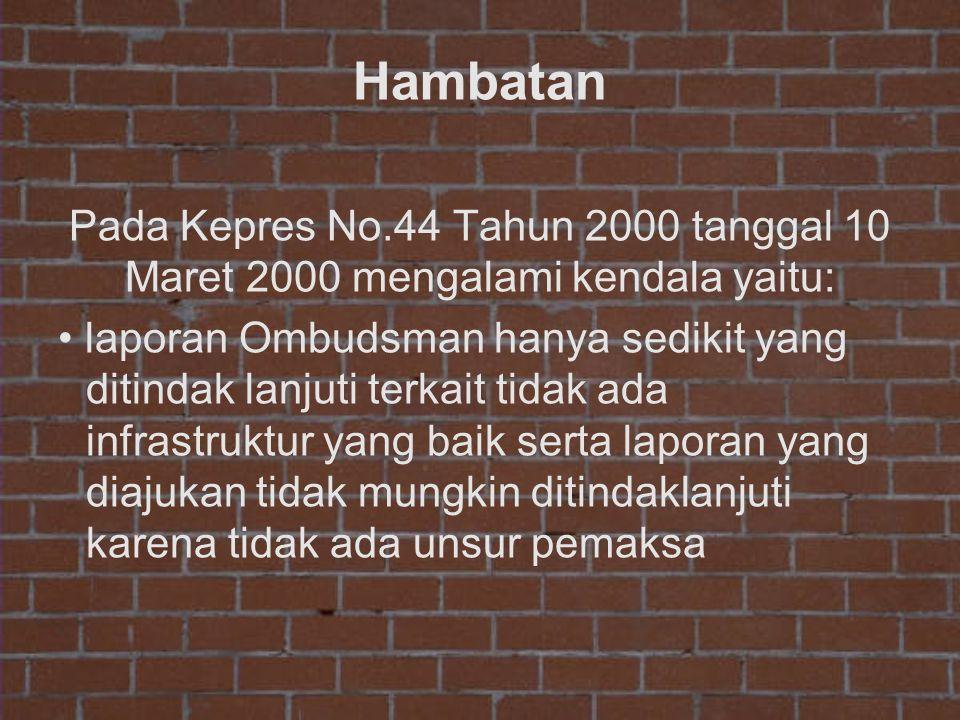 Hambatan Pada Kepres No.44 Tahun 2000 tanggal 10 Maret 2000 mengalami kendala yaitu: • laporan Ombudsman hanya sedikit yang ditindak lanjuti terkait t