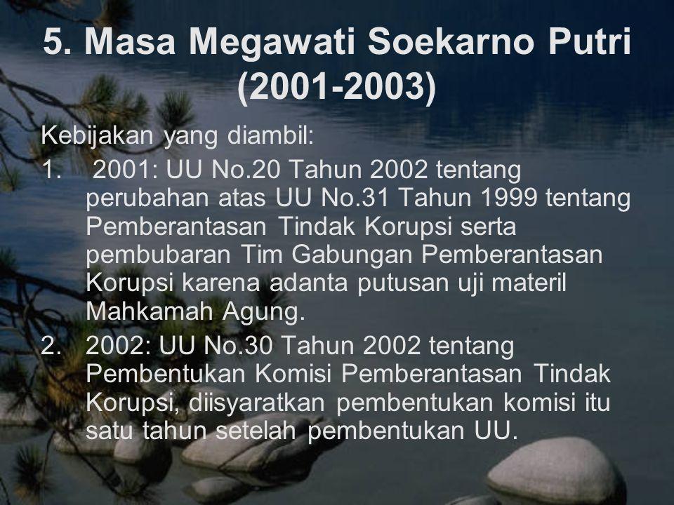 5. Masa Megawati Soekarno Putri (2001-2003) Kebijakan yang diambil: 1. 2001: UU No.20 Tahun 2002 tentang perubahan atas UU No.31 Tahun 1999 tentang Pe