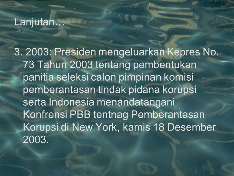 Lanjutan… 3. 2003: Presiden mengeluarkan Kepres No. 73 Tahun 2003 tentang pembentukan panitia seleksi calon pimpinan komisi pemberantasan tindak pidan