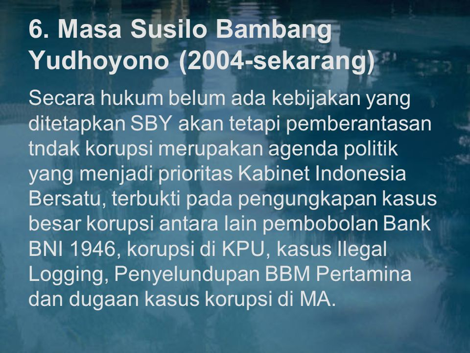 6. Masa Susilo Bambang Yudhoyono (2004-sekarang) Secara hukum belum ada kebijakan yang ditetapkan SBY akan tetapi pemberantasan tndak korupsi merupaka