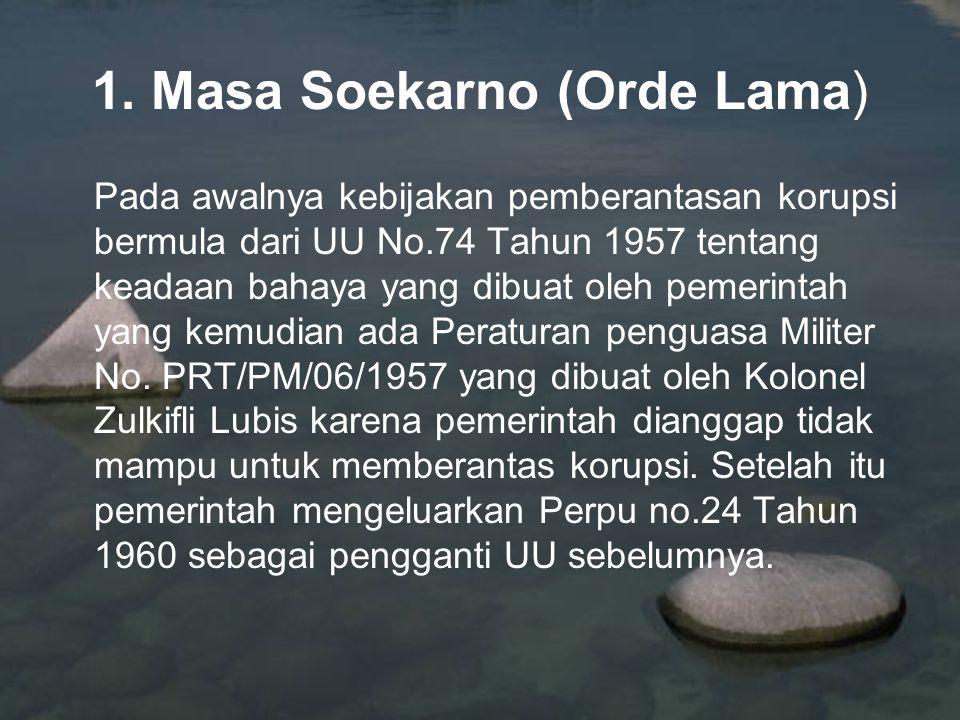 1. Masa Soekarno (Orde Lama) Pada awalnya kebijakan pemberantasan korupsi bermula dari UU No.74 Tahun 1957 tentang keadaan bahaya yang dibuat oleh pem