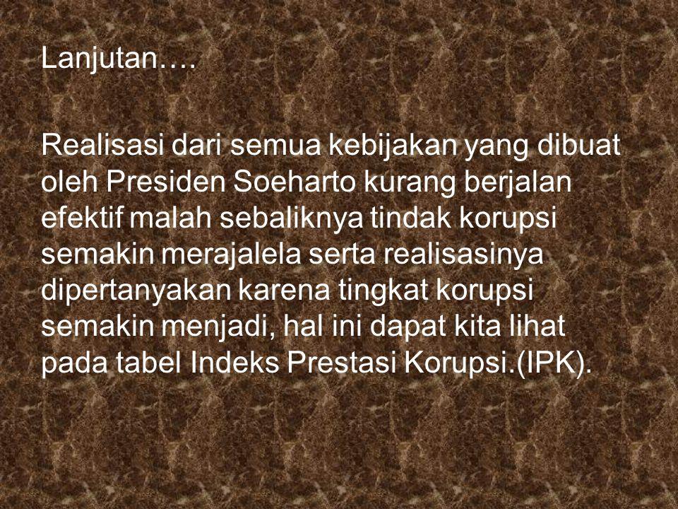 Lanjutan…. Realisasi dari semua kebijakan yang dibuat oleh Presiden Soeharto kurang berjalan efektif malah sebaliknya tindak korupsi semakin merajalel