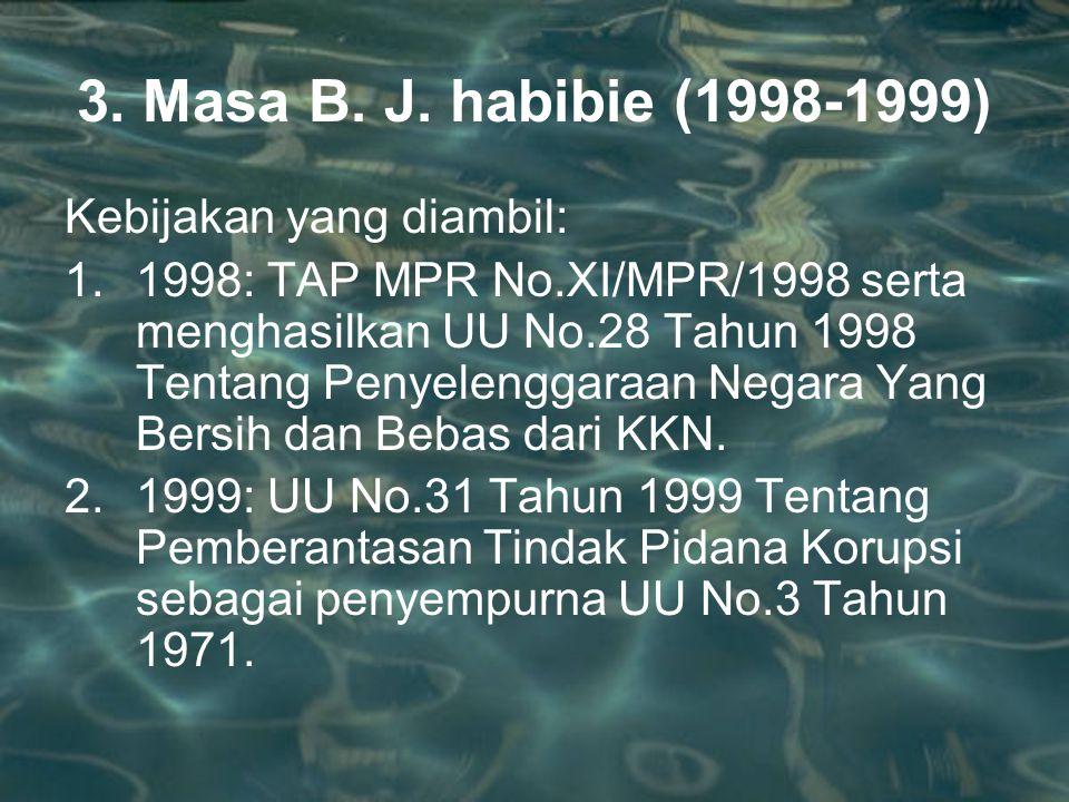 3. Masa B. J. habibie (1998-1999) Kebijakan yang diambil: 1.1998: TAP MPR No.XI/MPR/1998 serta menghasilkan UU No.28 Tahun 1998 Tentang Penyelenggaraa