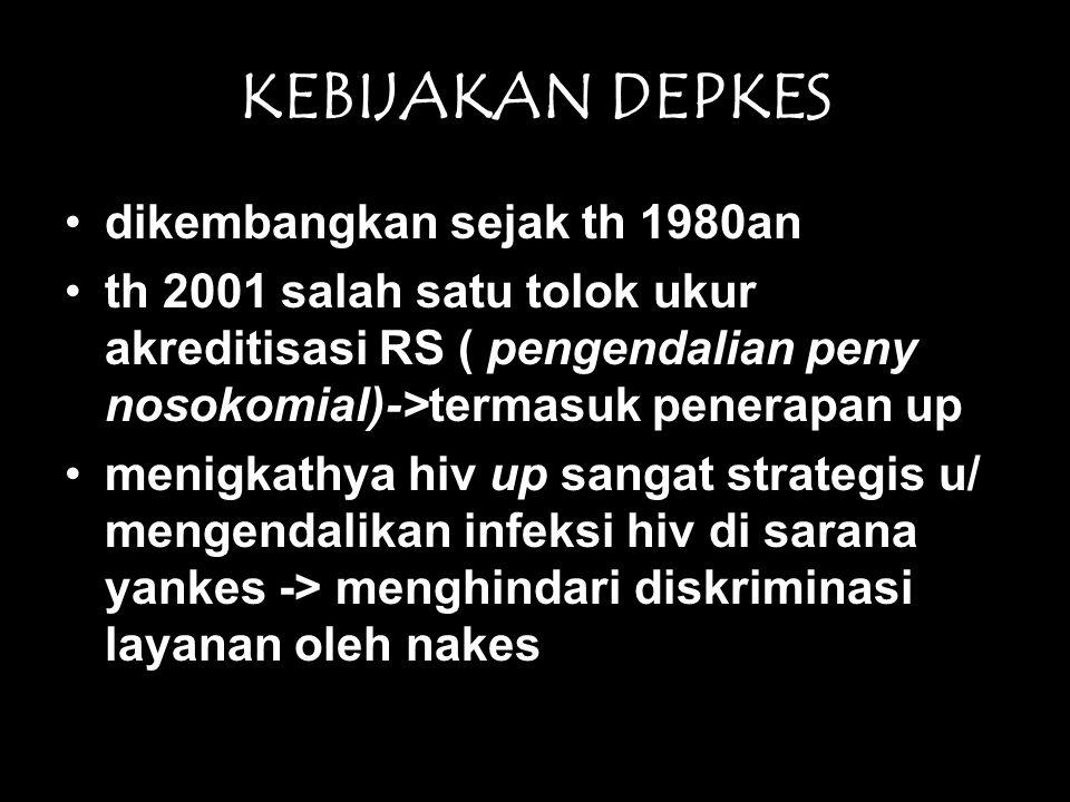 KEBIJAKAN DEPKES •dikembangkan sejak th 1980an •th 2001 salah satu tolok ukur akreditisasi RS ( pengendalian peny nosokomial)->termasuk penerapan up •menigkathya hiv up sangat strategis u/ mengendalikan infeksi hiv di sarana yankes -> menghindari diskriminasi layanan oleh nakes