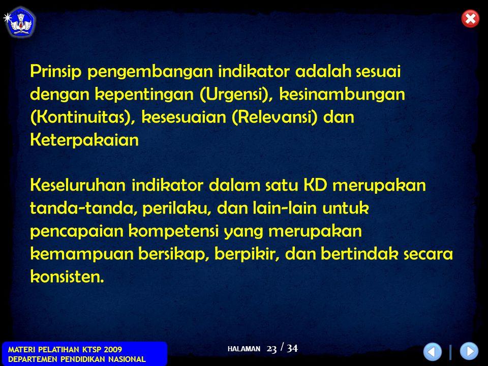 HALAMAN / 34 MATERI PELATIHAN KTSP 2009 DEPARTEMEN PENDIDIKAN NASIONAL 23 Prinsip pengembangan indikator adalah sesuai dengan kepentingan (Urgensi), kesinambungan (Kontinuitas), kesesuaian (Relevansi) dan Keterpakaian Keseluruhan indikator dalam satu KD merupakan tanda-tanda, perilaku, dan lain-lain untuk pencapaian kompetensi yang merupakan kemampuan bersikap, berpikir, dan bertindak secara konsisten.