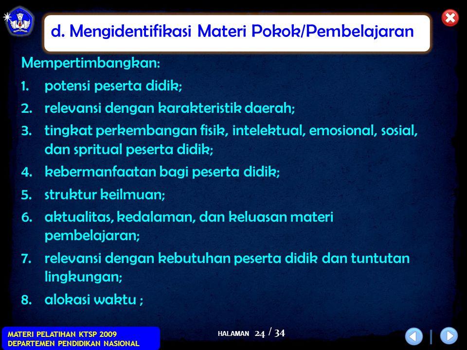 HALAMAN / 34 MATERI PELATIHAN KTSP 2009 DEPARTEMEN PENDIDIKAN NASIONAL 24 Mempertimbangkan: 1.potensi peserta didik; 2.relevansi dengan karakteristik daerah; 3.tingkat perkembangan fisik, intelektual, emosional, sosial, dan spritual peserta didik; 4.kebermanfaatan bagi peserta didik; 5.struktur keilmuan; 6.aktualitas, kedalaman, dan keluasan materi pembelajaran; 7.relevansi dengan kebutuhan peserta didik dan tuntutan lingkungan; 8.alokasi waktu ; d.