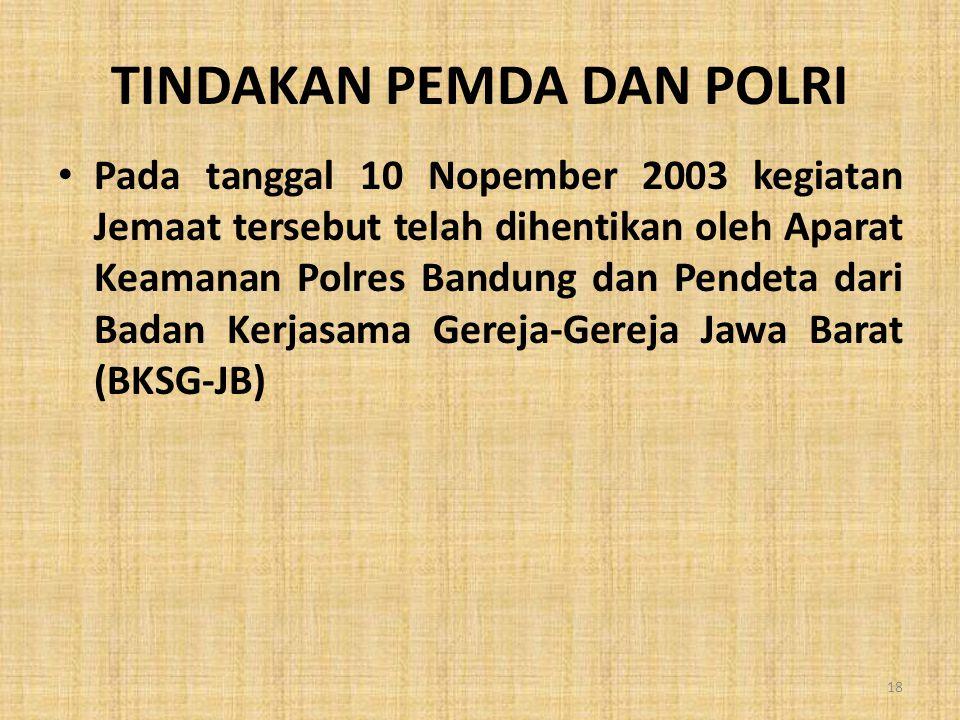 TINDAKAN PEMDA DAN POLRI • Pada tanggal 10 Nopember 2003 kegiatan Jemaat tersebut telah dihentikan oleh Aparat Keamanan Polres Bandung dan Pendeta dar