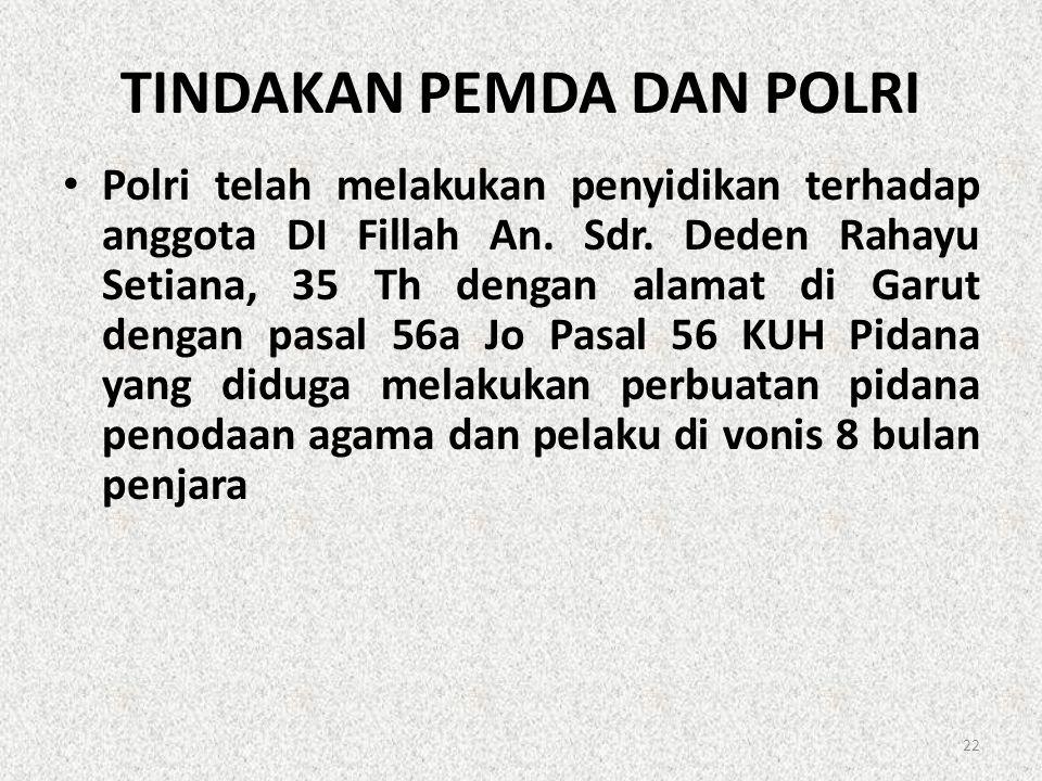 TINDAKAN PEMDA DAN POLRI • Polri telah melakukan penyidikan terhadap anggota DI Fillah An. Sdr. Deden Rahayu Setiana, 35 Th dengan alamat di Garut den