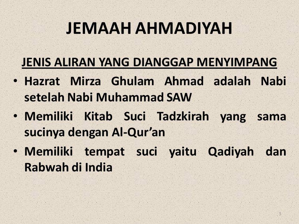 JEMAAH AHMADIYAH JENIS ALIRAN YANG DIANGGAP MENYIMPANG • Hazrat Mirza Ghulam Ahmad adalah Nabi setelah Nabi Muhammad SAW • Memiliki Kitab Suci Tadzkir