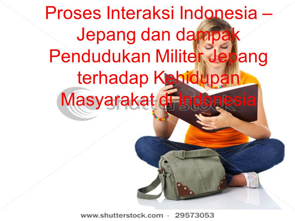 PROSES INTERAKSI INDONESIA – JEPANG DAN DAMPAK PENDUDUKAN MILITER JEPANG TERHADAP KEHIDUPAN MASYARAKAT DI INDONESIA Proses Interaksi Indonesia – Jepan
