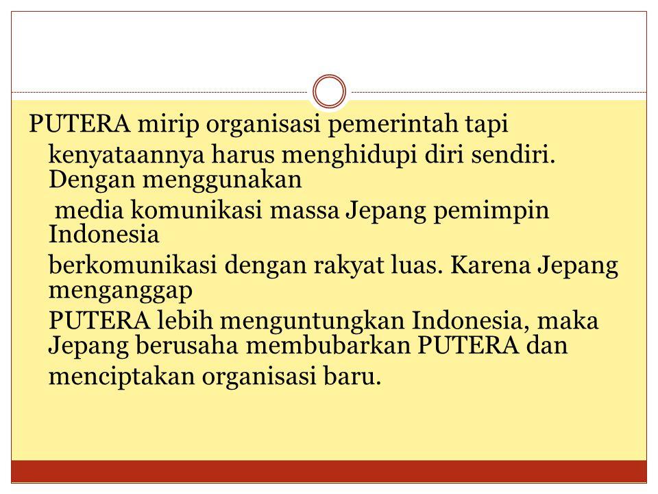 PUTERA mirip organisasi pemerintah tapi kenyataannya harus menghidupi diri sendiri. Dengan menggunakan media komunikasi massa Jepang pemimpin Indonesi