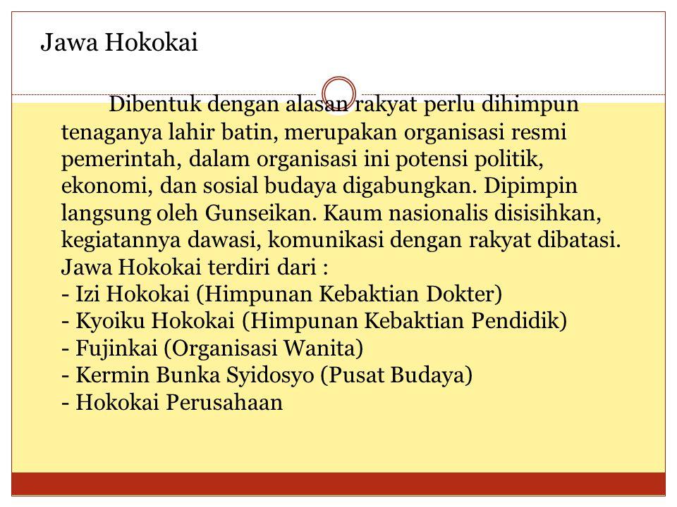 Jawa Hokokai Dibentuk dengan alasan rakyat perlu dihimpun tenaganya lahir batin, merupakan organisasi resmi pemerintah, dalam organisasi ini potensi p