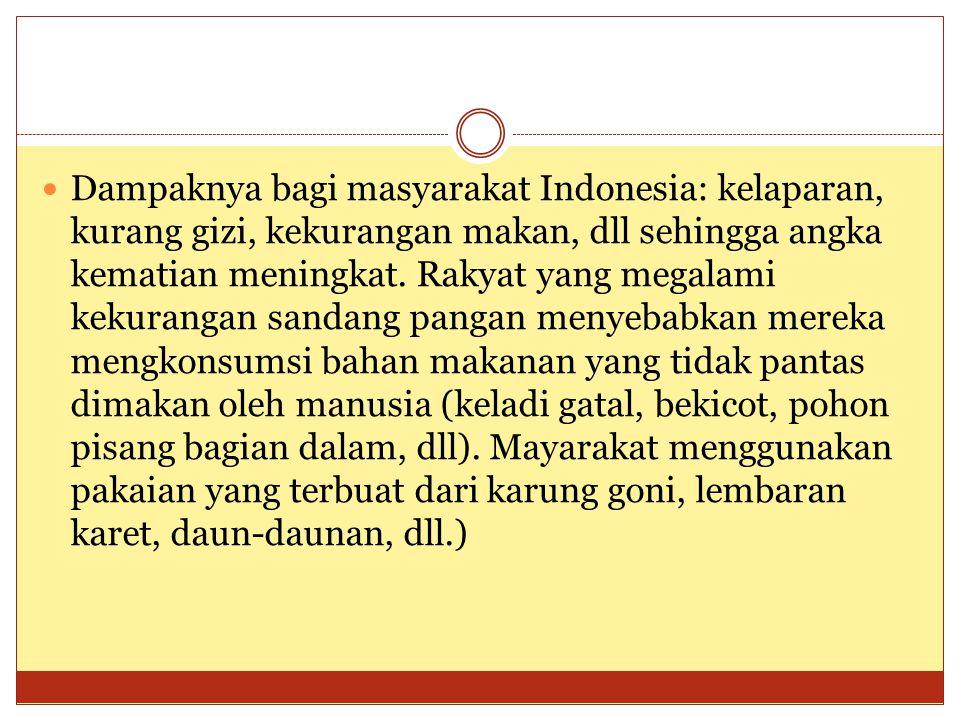  Dampaknya bagi masyarakat Indonesia: kelaparan, kurang gizi, kekurangan makan, dll sehingga angka kematian meningkat. Rakyat yang megalami kekuranga