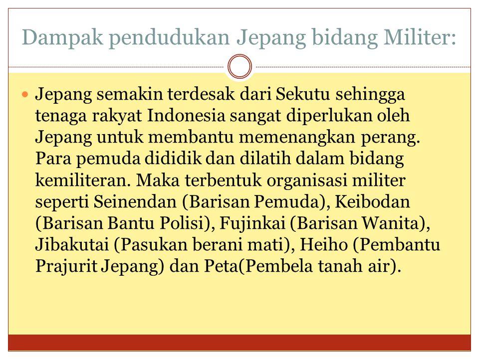 Dampak pendudukan Jepang bidang Militer:  Jepang semakin terdesak dari Sekutu sehingga tenaga rakyat Indonesia sangat diperlukan oleh Jepang untuk me
