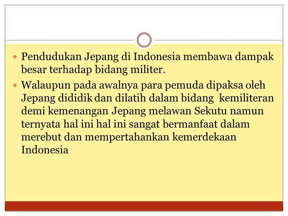  Pendudukan Jepang di Indonesia membawa dampak besar terhadap bidang militer.  Walaupun pada awalnya para pemuda dipaksa oleh Jepang dididik dan dil