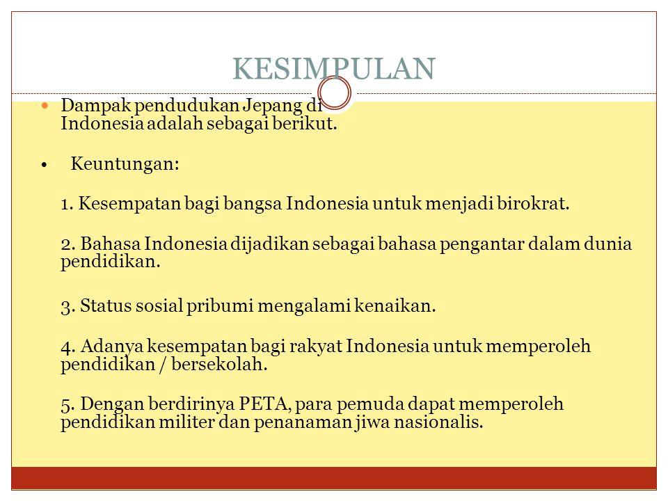 KESIMPULAN  Dampak pendudukan Jepang di Indonesia adalah sebagai berikut. • Keuntungan: 1. Kesempatan bagi bangsa Indonesia untuk menjadi birokrat. 2