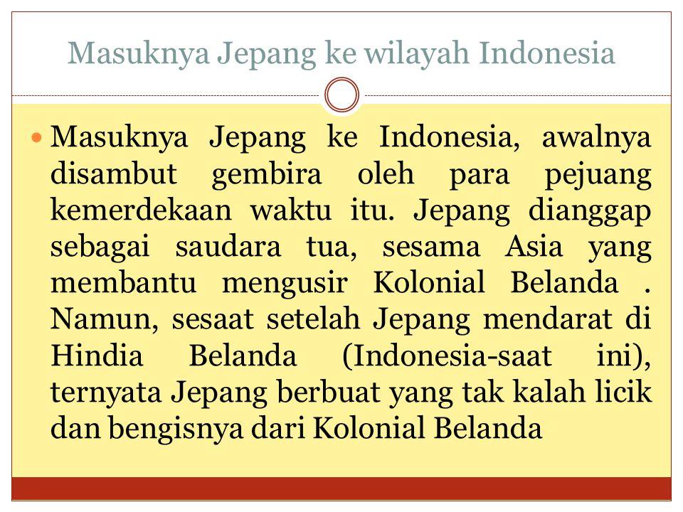 Masuknya Jepang ke wilayah Indonesia  Masuknya Jepang ke Indonesia, awalnya disambut gembira oleh para pejuang kemerdekaan waktu itu. Jepang dianggap