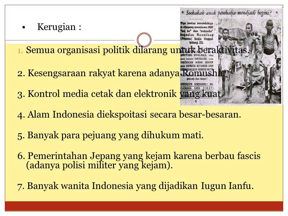 • Kerugian : 1. Semua organisasi politik dilarang untuk beraktivitas. 2. Kesengsaraan rakyat karena adanya Romusha. 3. Kontrol media cetak dan elektro